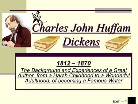 Charles John Huffam Dickens 1812 – 1870 The Background and Experiences of a Great Author, from a Harsh Childhood to a Wonderful Adulthood, of becoming.