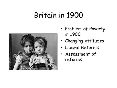 Britain in 1900 Problem of Poverty in 1900 Changing attitudes Liberal Reforms Assessment of reforms.