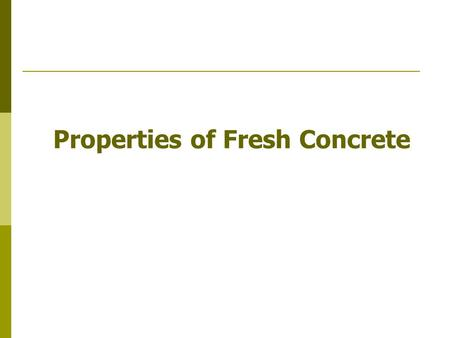 Properties of Fresh Concrete. State: Prior to setting Fluid like material – plastic concrete Properties: Adequate flow for several hours – Workability.