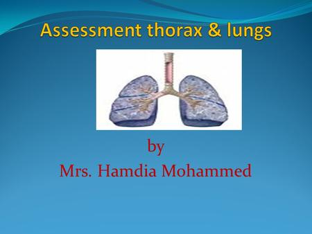 By Mrs. Hamdia Mohammed. Learning Objectives:  Describe the normal shape and size of the thorax.  List the deformities in the chest.  Describe the.