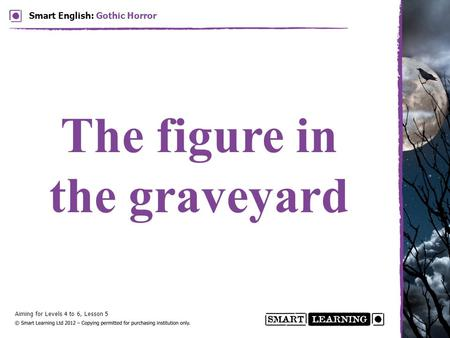 Aiming for Levels 4 to 6, Lesson 5 Smart English: Gothic Horror The figure in the graveyard.