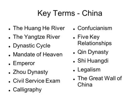 Key Terms - China The Huang He River The Yangtze River Dynastic Cycle Mandate of Heaven Emperor Zhou Dynasty Civil Service Exam Calligraphy Confucianism.