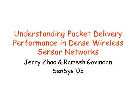 Understanding Packet Delivery Performance in Dense Wireless Sensor Networks Jerry Zhao & Ramesh Govindan SenSys '03.