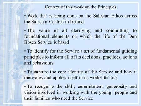 Context of this work on the Principles Work that is being done on the Salesian Ethos across the Salesian Centres in Ireland The value of all clarifying.