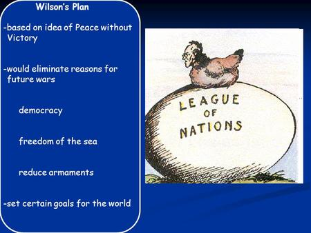 Wilson's Plan -based on idea of Peace without Victory -would eliminate reasons for future wars democracy freedom of the sea reduce armaments -set certain.