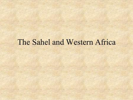The Sahel and Western Africa. The Sahel What is the Sahel? –The area below the Sahara Desert and above the coastal region Why was the Sahel important.
