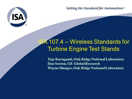 ISA 107.4 – Wireless Standards for Turbine Engine Test Stands Teja Kuruganti, Oak Ridge National Laboratory Dan Sexton, GE Global Research Wayne Manges,