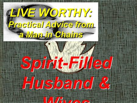 LIVE WORTHY: Practical Advice from a Man in Chains Spirit-Filled Husband & Wives.