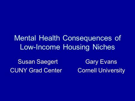 Mental Health Consequences of Low-Income Housing Niches Susan SaegertGary Evans CUNY Grad CenterCornell University.