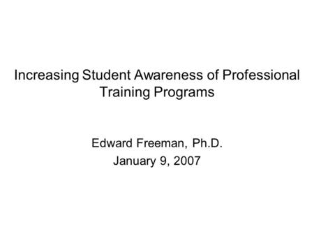 Increasing Student Awareness of Professional Training Programs Edward Freeman, Ph.D. January 9, 2007.