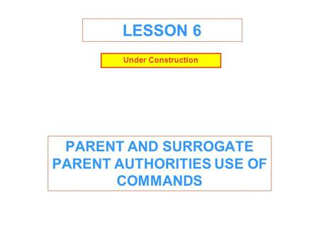 LESSON 6 PARENT AND SURROGATE PARENT AUTHORITIES USE OF COMMANDS Under Construction.