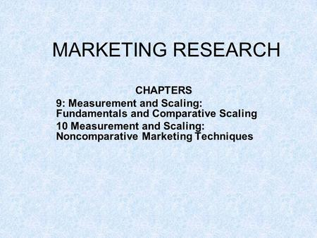 MARKETING RESEARCH CHAPTERS 9: Measurement and Scaling: Fundamentals and Comparative Scaling 10 Measurement and Scaling: Noncomparative Marketing Techniques.