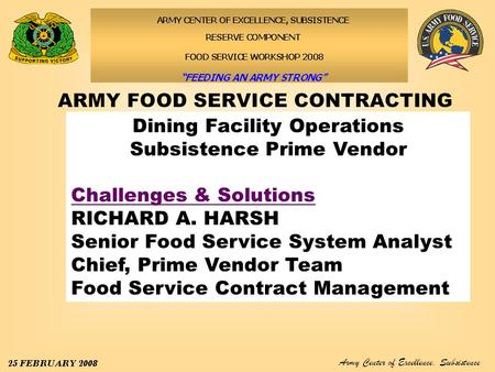 Army Center of Excellence, Subsistence 25–29 February 2008 Dining Facility Operations Subsistence Prime Vendor Challenges & Solutions RICHARD A. HARSH.