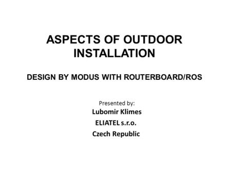 ASPECTS OF OUTDOOR INSTALLATION DESIGN BY MODUS WITH ROUTERBOARD/ROS Presented by: Lubomir Klimes ELIATEL s.r.o. Czech Republic.
