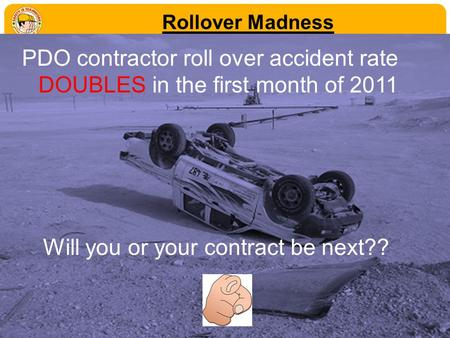 Rollover Madness PDO contractor roll over accident rate DOUBLES in the first month of 2011 Will you or your contract be next??