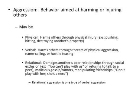 Aggression: Behavior aimed at harming or injuring others – May be Physical: Harms others through physical injury (exs: pushing, hitting, destroying another's.