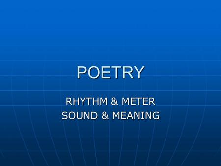 POETRY RHYTHM & METER SOUND & MEANING. RHYTHM & METER Rhythm: any wavelike recurrence of motion or sound; the alternation between accented & unaccented.