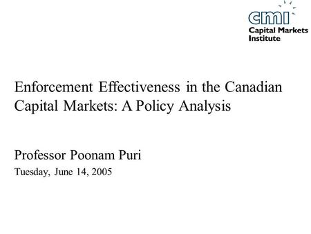 Professor Poonam Puri Tuesday, June 14, 2005 Enforcement Effectiveness in the Canadian Capital Markets: A Policy Analysis.