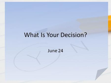 What Is Your Decision? June 24. Think About It … What are some good decisions you made that paid off? What are some examples of bad decisions you made.