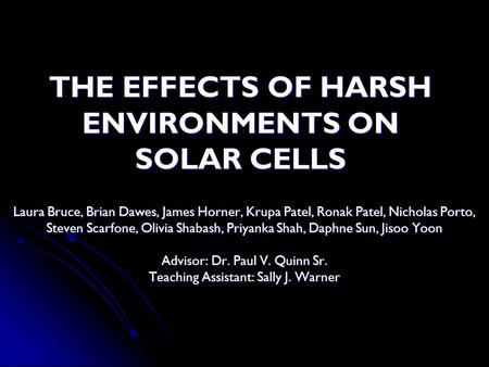 THE EFFECTS OF HARSH ENVIRONMENTS ON SOLAR CELLS Laura Bruce, Brian Dawes, James Horner, Krupa Patel, Ronak Patel, Nicholas Porto, Steven Scarfone, Olivia.