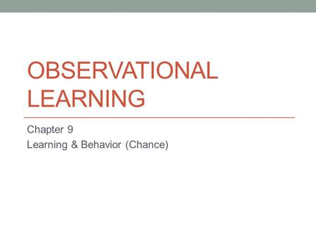 OBSERVATIONAL LEARNING Chapter 9 Learning & Behavior (Chance)