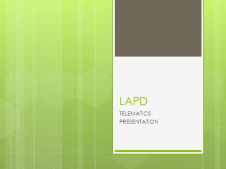 LAPD TELEMATICS PRESENTATION. Why Consider Telematics? 1. Advanced Vehicle Technology 2. Advanced Wireless Communications 3. New Generation of Police.