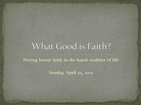 Having heroic faith in the harsh realities of life Sunday, April 25, 2012.
