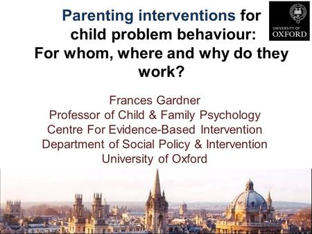Parenting interventions for child problem behaviour: For whom, where and why do they work? Frances Gardner Professor of Child & Family Psychology Centre.