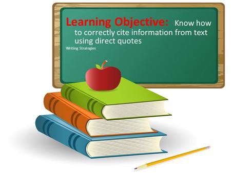 Learning Objective: Know how to correctly cite information from text using direct quotes Writing Strategies.