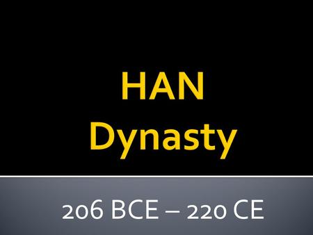 206 BCE – 220 CE.  Qin Dynasty collapses and after a few years of fighting, an Army Led by Liu Bang wins control  The Han Ruled for 400 Years.