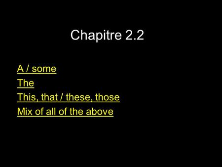 Chapitre 2.2 A / some The This, that / these, those Mix of all of the above.