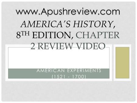 AMERICAN EXPERIMENTS (1521 - 1700) AMERICA'S HISTORY, 8 TH EDITION, CHAPTER 2 REVIEW VIDEOwww.Apushreview.com.