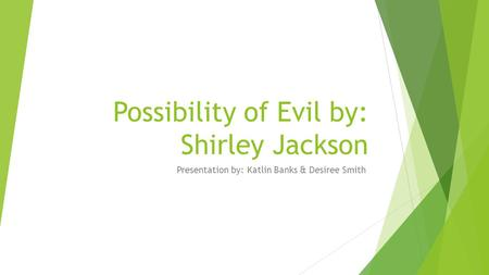 Possibility of Evil by: Shirley Jackson Presentation by: Katlin Banks & Desiree Smith.
