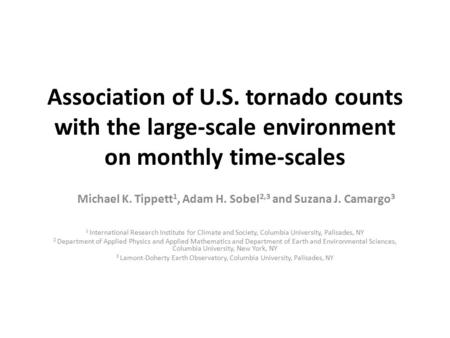 Association of U.S. tornado counts with the large-scale environment on monthly time-scales Michael K. Tippett 1, Adam H. Sobel 2,3 and Suzana J. Camargo.