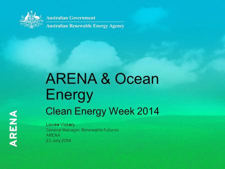 ARENA & Ocean Energy Clean Energy Week 2014 Louise Vickery General Manager, Renewable Futures ARENA 23 July 2014.