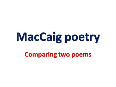 MacCaig poetry Comparing two poems. No matter which two poems you selected, you should have found some of the following points of similarity: