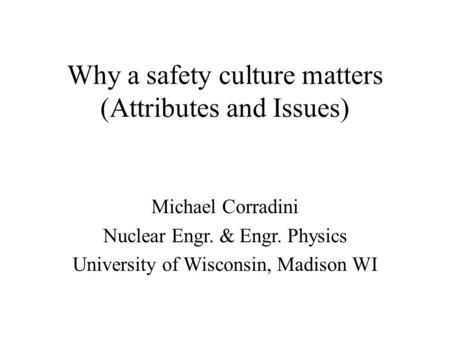 Why a safety culture matters (Attributes and Issues) Michael Corradini Nuclear Engr. & Engr. Physics University of Wisconsin, Madison WI.