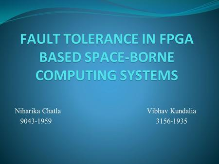 FAULT TOLERANCE IN FPGA BASED SPACE-BORNE COMPUTING SYSTEMS Niharika Chatla Vibhav Kundalia 9043-1959 3156-1935.