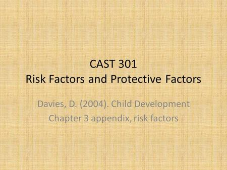 CAST 301 Risk Factors and Protective Factors Davies, D. (2004). Child Development Chapter 3 appendix, risk factors.