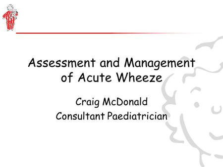 Assessment and Management of Acute Wheeze Craig McDonald Consultant Paediatrician.