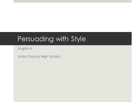 Persuading with Style English III Union County High School.