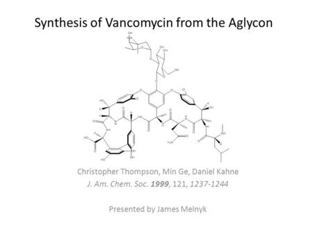 Synthesis of Vancomycin from the Aglycon Christopher Thompson, Min Ge, Daniel Kahne J. Am. Chem. Soc. 1999, 121, 1237-1244 Presented by James Melnyk.