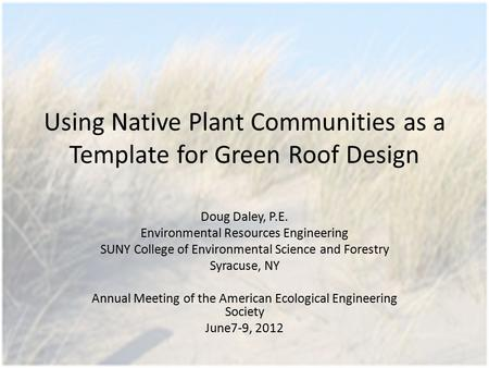 Using Native Plant Communities as a Template for Green Roof Design Doug Daley, P.E. Environmental Resources Engineering SUNY College of Environmental Science.