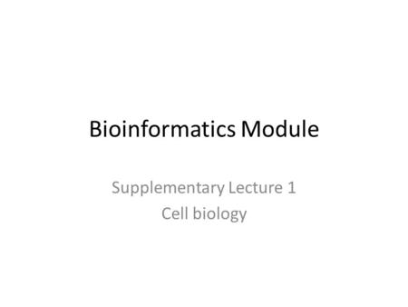 Bioinformatics Module Supplementary Lecture 1 Cell biology.