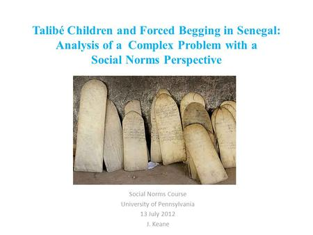 Talibé Children and Forced Begging in Senegal: Analysis of a Complex Problem with a Social Norms Perspective Social Norms Course University of Pennsylvania.