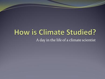 A day in the life of a climate scientist. Questions How do we know about past climate? Examples of climate data What is it like to collect data, and what.