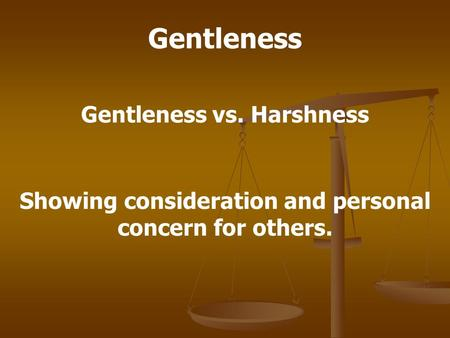 Gentleness Gentleness vs. Harshness Showing consideration and personal concern for others.