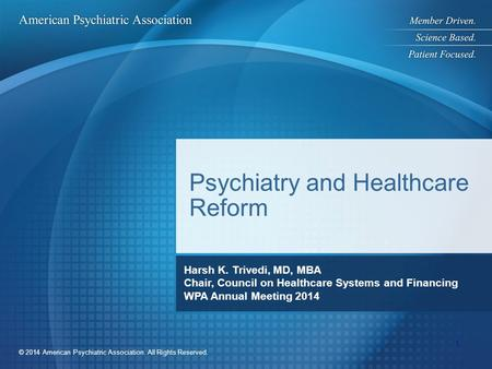 © 2014 American Psychiatric Association. All Rights Reserved. Psychiatry and Healthcare Reform Harsh K. Trivedi, MD, MBA Chair, Council on Healthcare Systems.