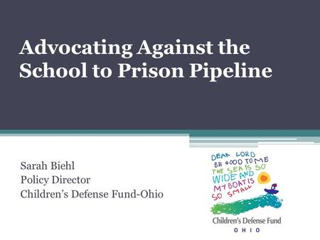 Advocating Against the School to Prison Pipeline Sarah Biehl Policy Director Children's Defense Fund-Ohio.