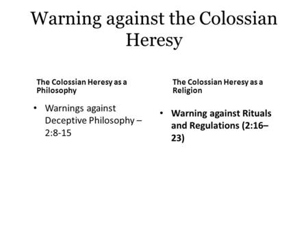 Warning against the Colossian Heresy The Colossian Heresy as a Philosophy Warnings against Deceptive Philosophy – 2:8-15 The Colossian Heresy as a Religion.